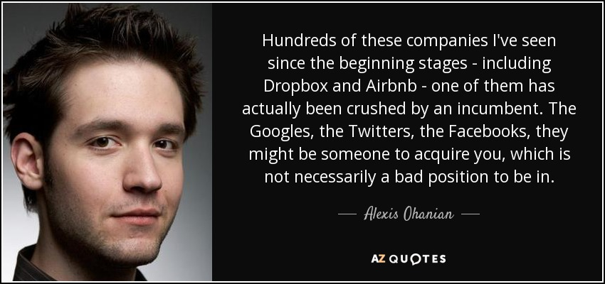 Hundreds of these companies I've seen since the beginning stages - including Dropbox and Airbnb - one of them has actually been crushed by an incumbent. The Googles, the Twitters, the Facebooks, they might be someone to acquire you, which is not necessarily a bad position to be in. - Alexis Ohanian