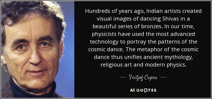 Hundreds of years ago, Indian artists created visual images of dancing Shivas in a beautiful series of bronzes. In our time, physicists have used the most advanced technology to portray the patterns of the cosmic dance. The metaphor of the cosmic dance thus unifies ancient mythology, religious art and modern physics. - Fritjof Capra