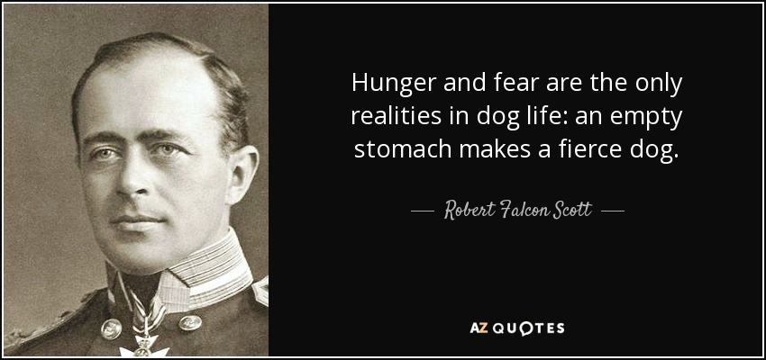 Hunger and fear are the only realities in dog life: an empty stomach makes a fierce dog. - Robert Falcon Scott