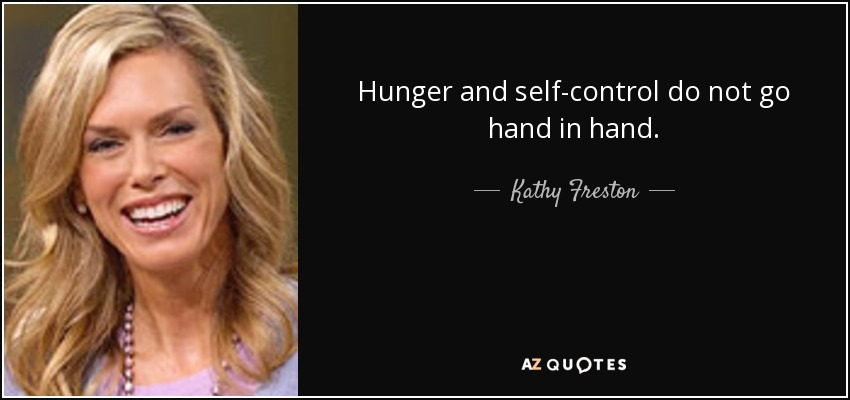 Hunger and self-control do not go hand in hand. - Kathy Freston