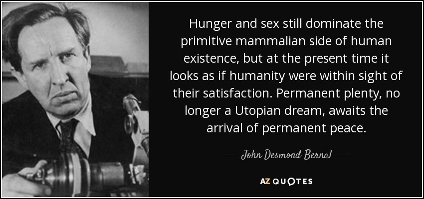 Hunger and sex still dominate the primitive mammalian side of human existence, but at the present time it looks as if humanity were within sight of their satisfaction. Permanent plenty, no longer a Utopian dream, awaits the arrival of permanent peace. - John Desmond Bernal