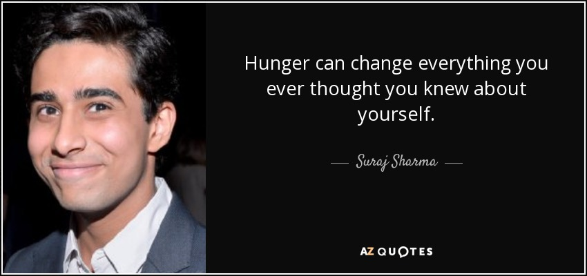 Hunger can change everything you ever thought you knew about yourself. - Suraj Sharma