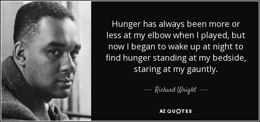 Hunger has always been more or less at my elbow when I played, but now I began to wake up at night to find hunger standing at my bedside, staring at my gauntly. - Richard Wright
