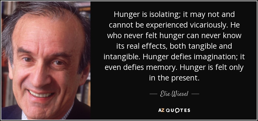 Hunger is isolating; it may not and cannot be experienced vicariously. He who never felt hunger can never know its real effects, both tangible and intangible. Hunger defies imagination; it even defies memory. Hunger is felt only in the present. - Elie Wiesel
