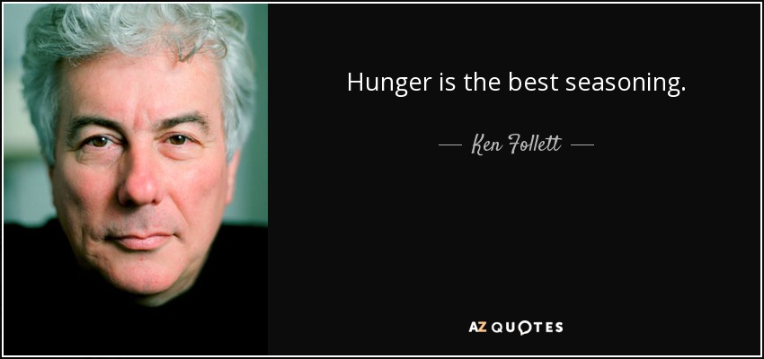 Hunger is the best seasoning. - Ken Follett