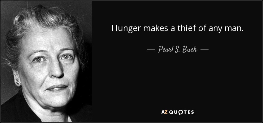 Hunger makes a thief of any man. - Pearl S. Buck