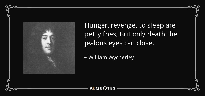 Hunger, revenge, to sleep are petty foes, But only death the jealous eyes can close. - William Wycherley
