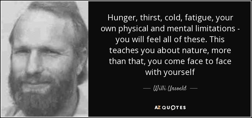Hunger, thirst, cold, fatigue, your own physical and mental limitations - you will feel all of these. This teaches you about nature, more than that, you come face to face with yourself - Willi Unsoeld