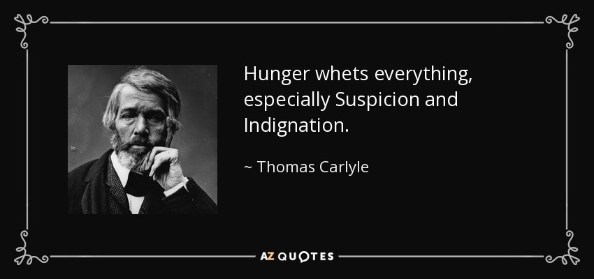 Hunger whets everything, especially Suspicion and Indignation. - Thomas Carlyle