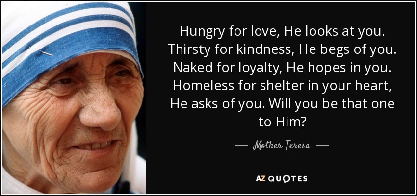 Hungry for love, He looks at you. Thirsty for kindness, He begs of you. Naked for loyalty, He hopes in you. Homeless for shelter in your heart, He asks of you. Will you be that one to Him? - Mother Teresa