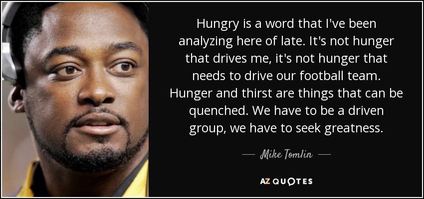Hungry is a word that I've been analyzing here of late. It's not hunger that drives me, it's not hunger that needs to drive our football team. Hunger and thirst are things that can be quenched. We have to be a driven group, we have to seek greatness. - Mike Tomlin