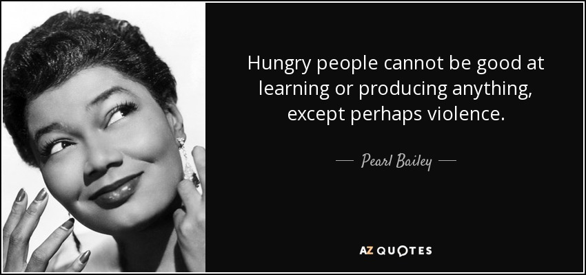 Hungry people cannot be good at learning or producing anything, except perhaps violence. - Pearl Bailey