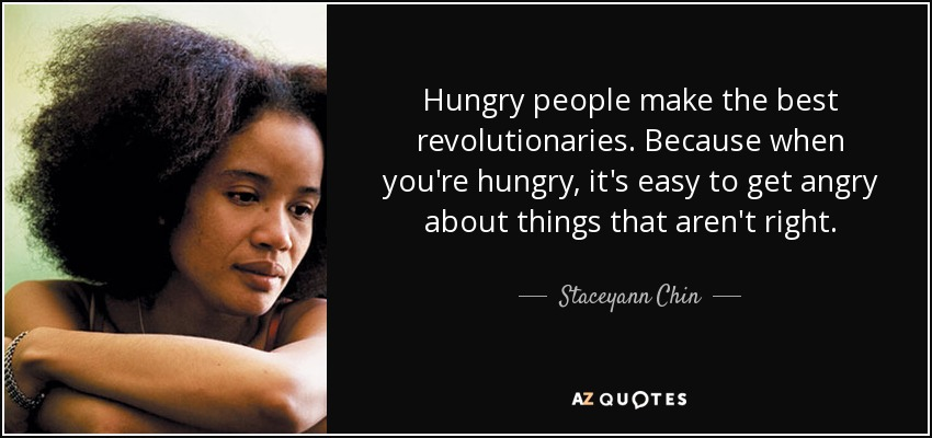 Hungry people make the best revolutionaries. Because when you're hungry, it's easy to get angry about things that aren't right. - Staceyann Chin