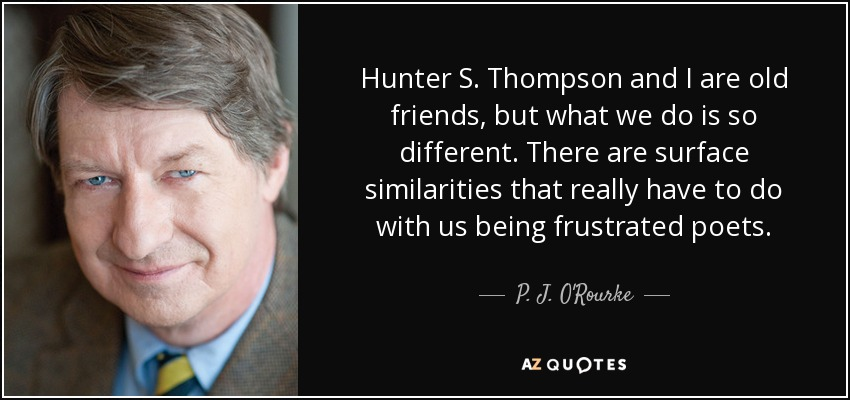 Hunter S. Thompson and I are old friends, but what we do is so different. There are surface similarities that really have to do with us being frustrated poets. - P. J. O'Rourke