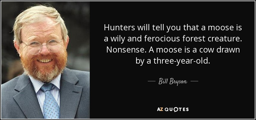 Hunters will tell you that a moose is a wily and ferocious forest creature. Nonsense. A moose is a cow drawn by a three-year-old. - Bill Bryson
