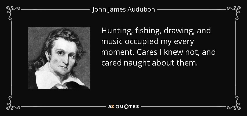 Hunting, fishing, drawing, and music occupied my every moment. Cares I knew not, and cared naught about them. - John James Audubon