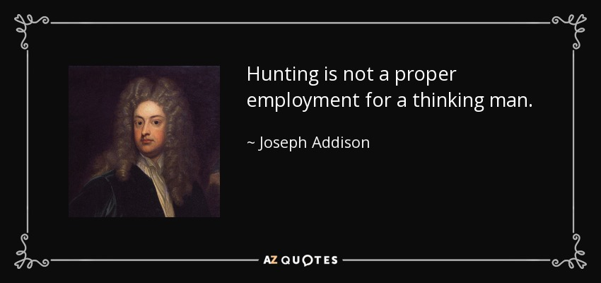 Hunting is not a proper employment for a thinking man. - Joseph Addison