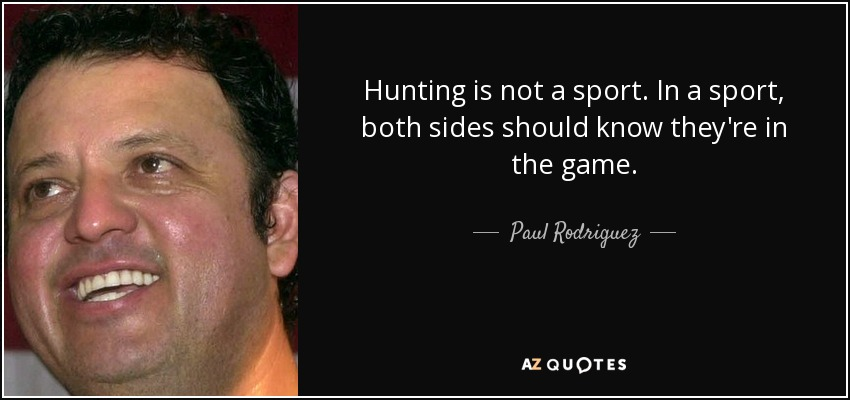 Hunting is not a sport. In a sport, both sides should know they're in the game. - Paul Rodriguez