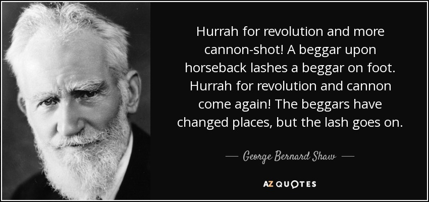 Hurrah for revolution and more cannon-shot! A beggar upon horseback lashes a beggar on foot. Hurrah for revolution and cannon come again! The beggars have changed places, but the lash goes on. - George Bernard Shaw
