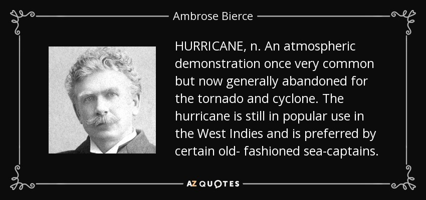 HURRICANE, n. An atmospheric demonstration once very common but now generally abandoned for the tornado and cyclone. The hurricane is still in popular use in the West Indies and is preferred by certain old- fashioned sea-captains. - Ambrose Bierce