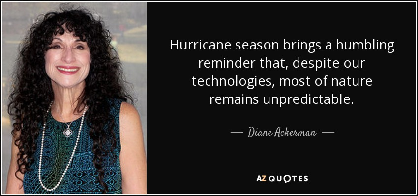 Hurricane season brings a humbling reminder that, despite our technologies, most of nature remains unpredictable. - Diane Ackerman