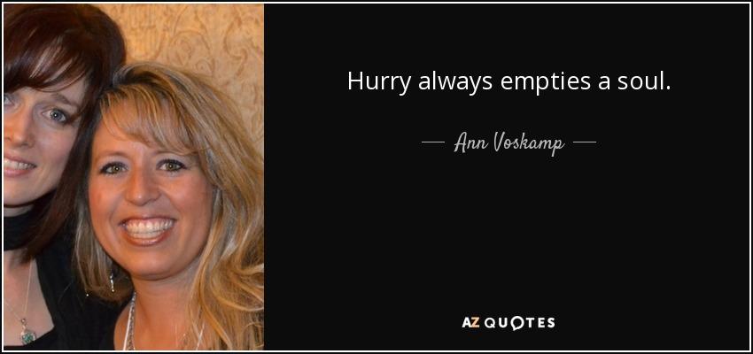 Hurry always empties a soul. - Ann Voskamp