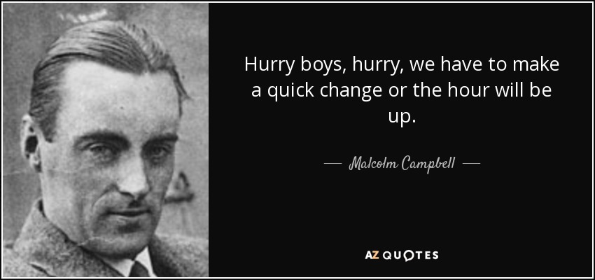 Hurry boys, hurry, we have to make a quick change or the hour will be up. - Malcolm Campbell