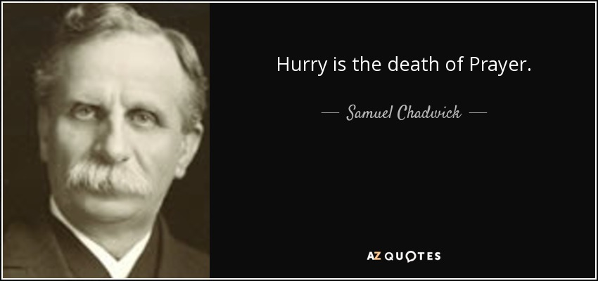 Hurry is the death of Prayer. - Samuel Chadwick