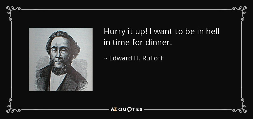 Hurry it up! I want to be in hell in time for dinner. - Edward H. Rulloff