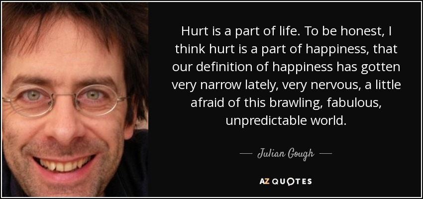 Hurt is a part of life. To be honest, I think hurt is a part of happiness, that our definition of happiness has gotten very narrow lately, very nervous, a little afraid of this brawling, fabulous, unpredictable world. - Julian Gough