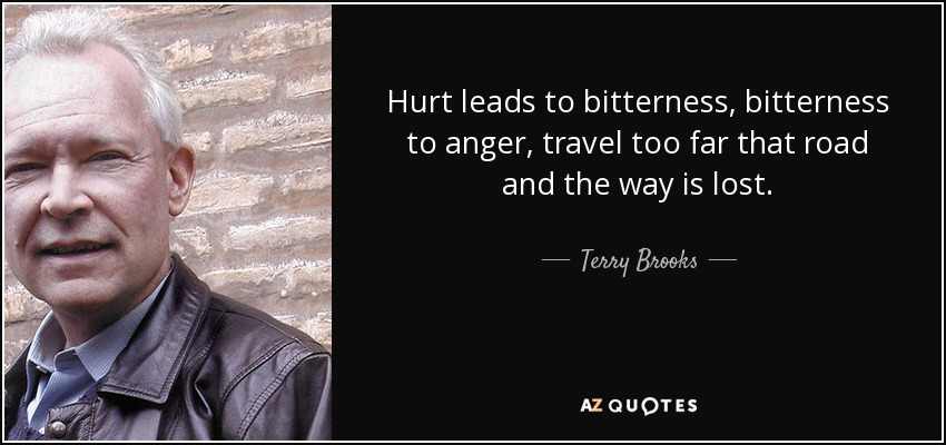 Hurt leads to bitterness, bitterness to anger, travel too far that road and the way is lost. - Terry Brooks