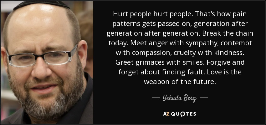 Hurt people hurt people. That's how pain patterns gets passed on, generation after generation after generation. Break the chain today. Meet anger with sympathy, contempt with compassion, cruelty with kindness. Greet grimaces with smiles. Forgive and forget about finding fault. Love is the weapon of the future. - Yehuda Berg