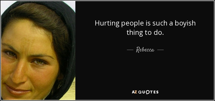 Hurting people is such a boyish thing to do. - Rebecca