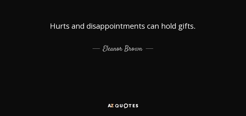 Hurts and disappointments can hold gifts. - Eleanor Brown