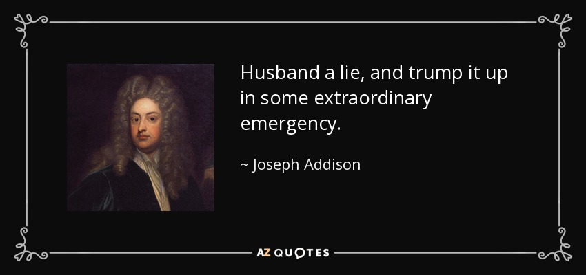 Husband a lie, and trump it up in some extraordinary emergency. - Joseph Addison