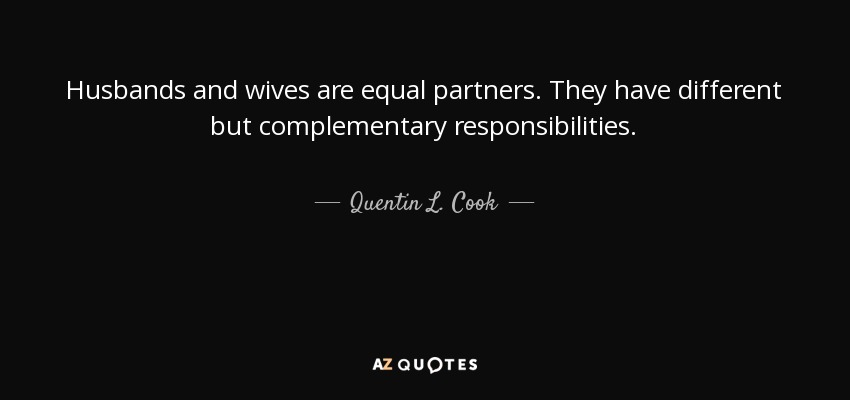 Husbands and wives are equal partners. They have different but complementary responsibilities. - Quentin L. Cook