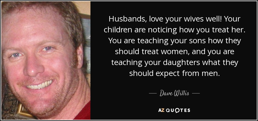 Dave Willis Quote Husbands Love Your Wives Well Your Children Are