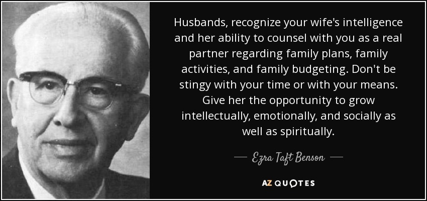 Husbands, recognize your wife's intelligence and her ability to counsel with you as a real partner regarding family plans, family activities, and family budgeting. Don't be stingy with your time or with your means. Give her the opportunity to grow intellectually, emotionally, and socially as well as spiritually. - Ezra Taft Benson