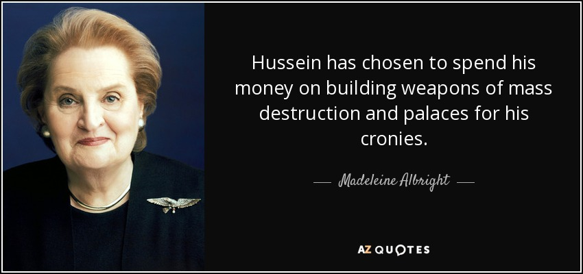 Hussein has chosen to spend his money on building weapons of mass destruction and palaces for his cronies. - Madeleine Albright
