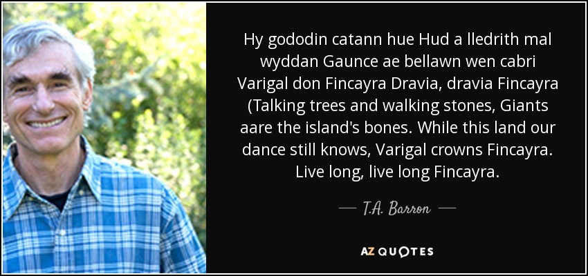 Hy gododin catann hue Hud a lledrith mal wyddan Gaunce ae bellawn wen cabri Varigal don Fincayra Dravia, dravia Fincayra (Talking trees and walking stones, Giants aare the island's bones. While this land our dance still knows, Varigal crowns Fincayra. Live long, live long Fincayra. - T.A. Barron