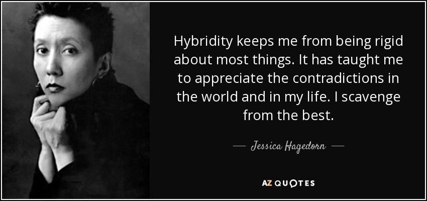 Hybridity keeps me from being rigid about most things. It has taught me to appreciate the contradictions in the world and in my life. I scavenge from the best. - Jessica Hagedorn