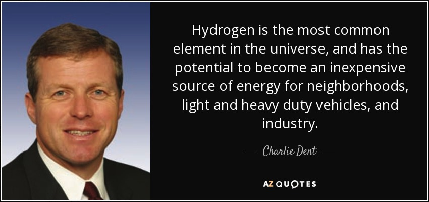 Hydrogen is the most common element in the universe, and has the potential to become an inexpensive source of energy for neighborhoods, light and heavy duty vehicles, and industry. - Charlie Dent