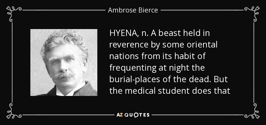 HYENA, n. A beast held in reverence by some oriental nations from its habit of frequenting at night the burial-places of the dead. But the medical student does that - Ambrose Bierce