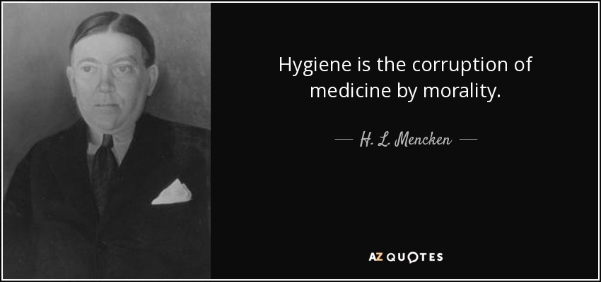 Hygiene is the corruption of medicine by morality. - H. L. Mencken