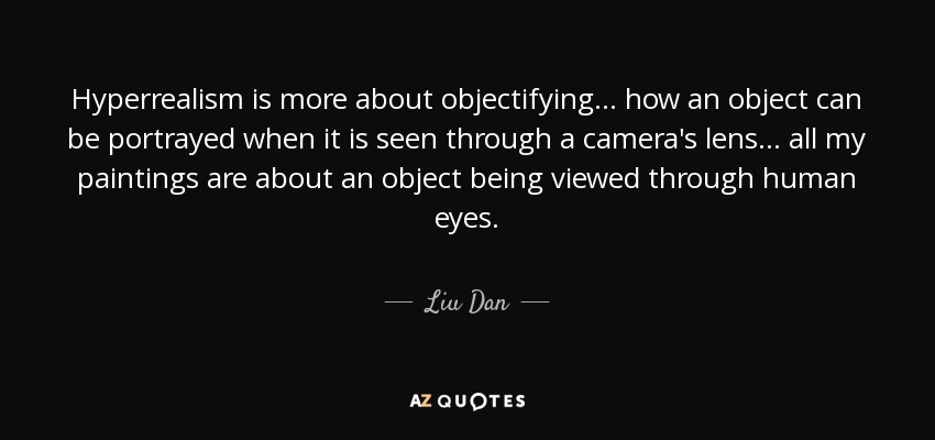 Hyperrealism is more about objectifying... how an object can be portrayed when it is seen through a camera's lens... all my paintings are about an object being viewed through human eyes. - Liu Dan