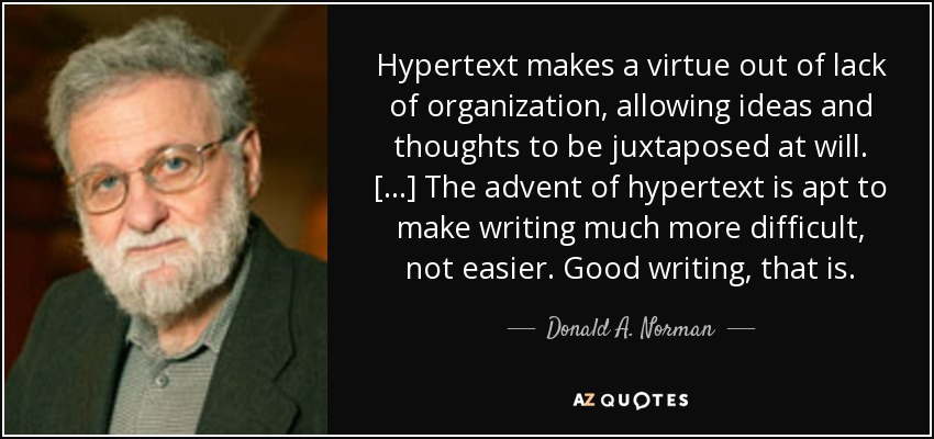 Hypertext makes a virtue out of lack of organization, allowing ideas and thoughts to be juxtaposed at will. [...] The advent of hypertext is apt to make writing much more difficult, not easier. Good writing, that is. - Donald A. Norman