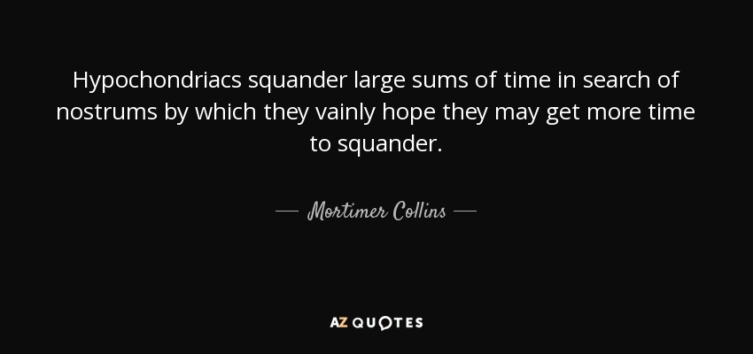 Hypochondriacs squander large sums of time in search of nostrums by which they vainly hope they may get more time to squander. - Mortimer Collins