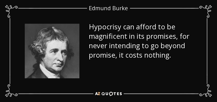 Hypocrisy can afford to be magnificent in its promises, for never intending to go beyond promise, it costs nothing. - Edmund Burke