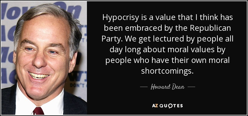 Hypocrisy is a value that I think has been embraced by the Republican Party. We get lectured by people all day long about moral values by people who have their own moral shortcomings. - Howard Dean