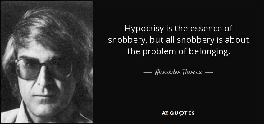 Hypocrisy is the essence of snobbery, but all snobbery is about the problem of belonging. - Alexander Theroux